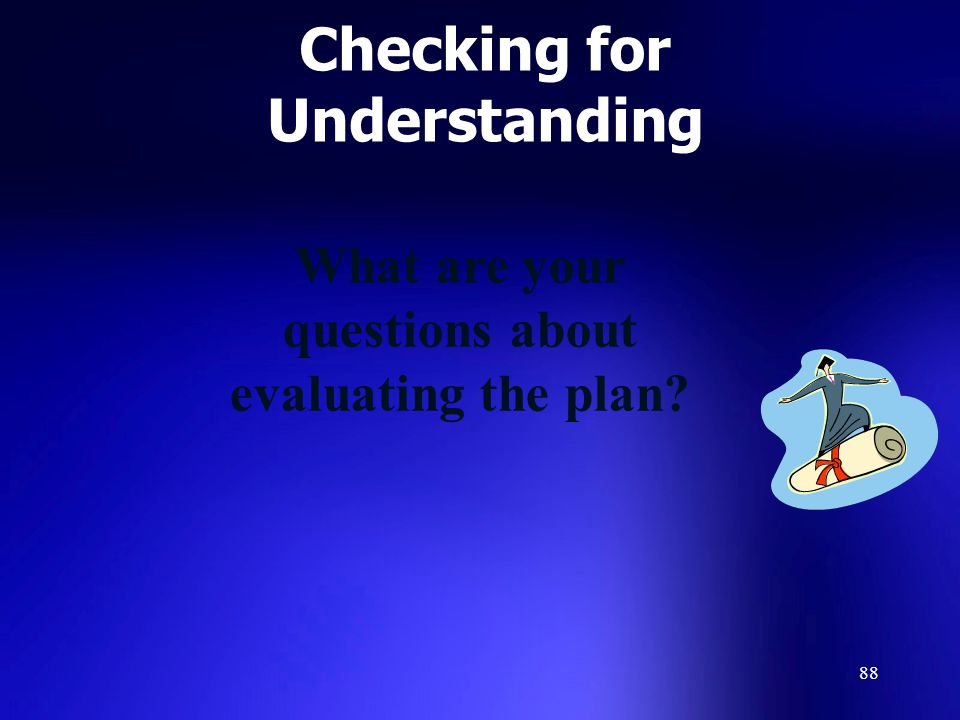88 Checking for Understanding What are your questions about evaluating the plan