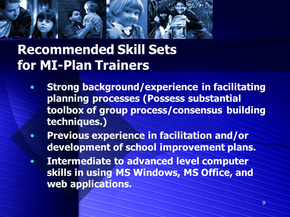 9 Recommended Skill Sets for MI-Plan Trainers Strong background/experience in facilitating planning processes (Possess substantial toolbox of group process/consensus building techniques.) Previous experience in facilitation and/or development of school improvement plans.
