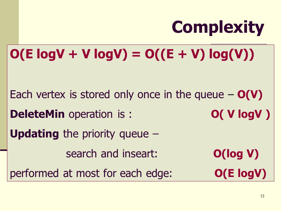 13 Complexity O(E logV + V logV) = O((E + V) log(V)) Each vertex is stored only once in the queue – O(V) DeleteMin operation is : O( V logV ) Updating