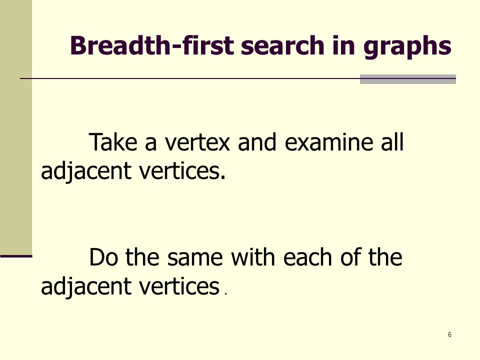 6 Breadth-first search in graphs Take a vertex and examine all adjacent vertices. Do the same with each of the adjacent vertices.