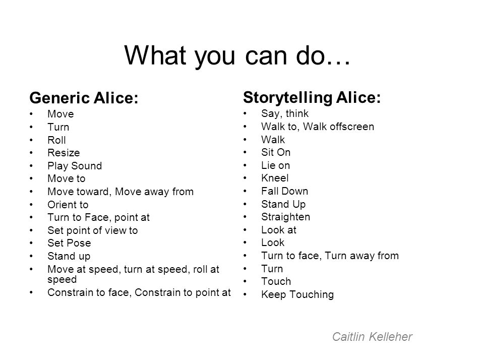 What you can do… Storytelling Alice: Say, think Walk to, Walk offscreen Walk Sit On Lie on Kneel Fall Down Stand Up Straighten Look at Look Turn to face, Turn away from Turn Touch Keep Touching Generic Alice: Move Turn Roll Resize Play Sound Move to Move toward, Move away from Orient to Turn to Face, point at Set point of view to Set Pose Stand up Move at speed, turn at speed, roll at speed Constrain to face, Constrain to point at Caitlin Kelleher