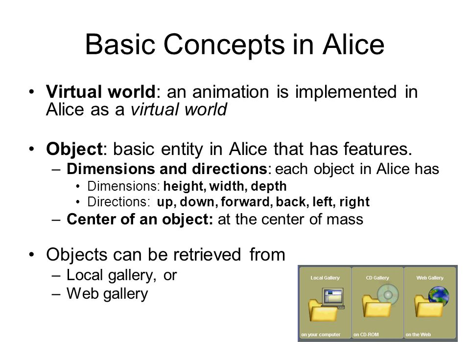 Basic Concepts in Alice Virtual world: an animation is implemented in Alice as a virtual world Object: basic entity in Alice that has features.