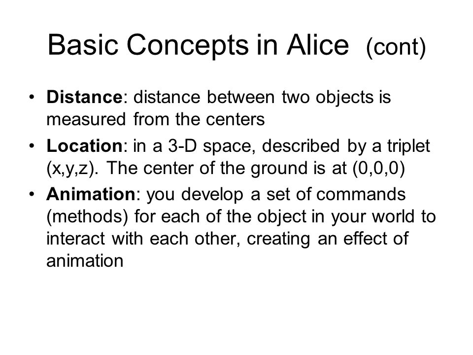 Basic Concepts in Alice (cont) Distance: distance between two objects is measured from the centers Location: in a 3-D space, described by a triplet (x,y,z).