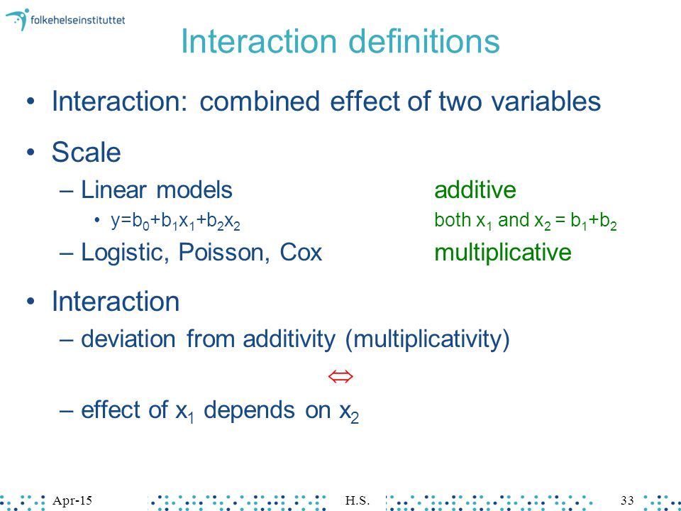 Interaction definitions Interaction: combined effect of two variables Scale –Linear modelsadditive y=b 0 +b 1 x 1 +b 2 x 2 both x 1 and x 2 = b 1 +b 2 –Logistic, Poisson, Coxmultiplicative Interaction –deviation from additivity (multiplicativity)  –effect of x 1 depends on x 2 Apr-15H.S.33