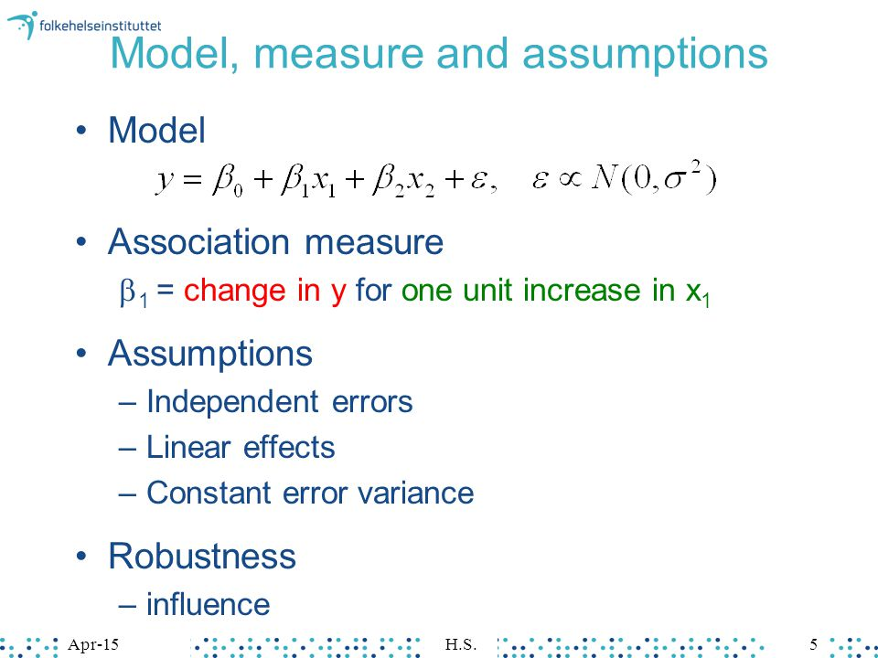 Apr-15H.S.5 Model, measure and assumptions Model Association measure  1 = change in y for one unit increase in x 1 Assumptions –Independent errors –Linear effects –Constant error variance Robustness –influence