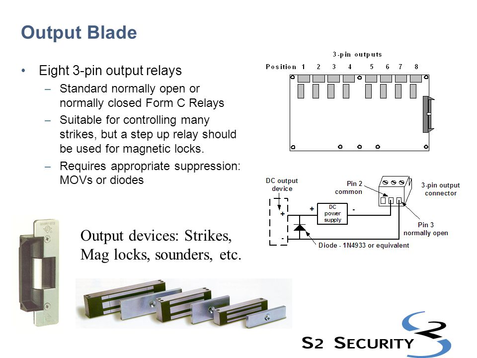 Output Blade Output devices: Strikes, Mag locks, sounders, etc. Eight 3-pin output relays – Standard normally open or normally closed Form C Relays –