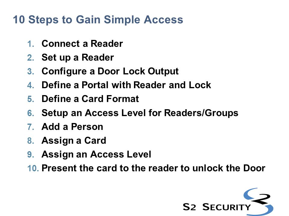 10 Steps to Gain Simple Access 1. Connect a Reader 2. Set up a Reader 3. Configure a Door Lock Output 4. Define a Portal with Reader and Lock 5. Defin