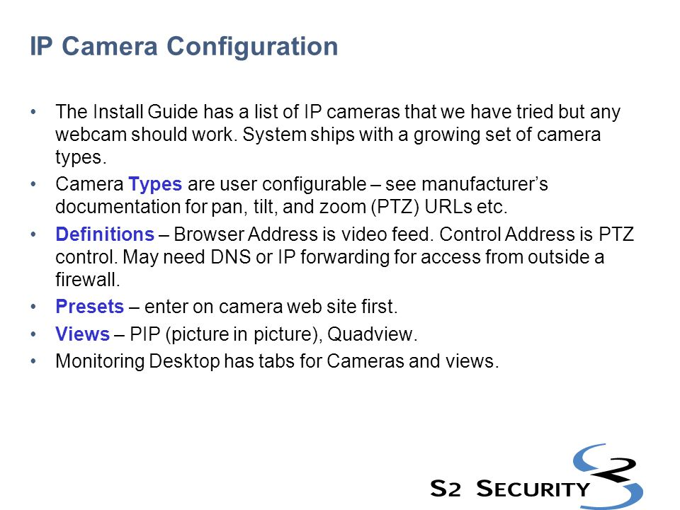 IP Camera Configuration The Install Guide has a list of IP cameras that we have tried but any webcam should work. System ships with a growing set of c
