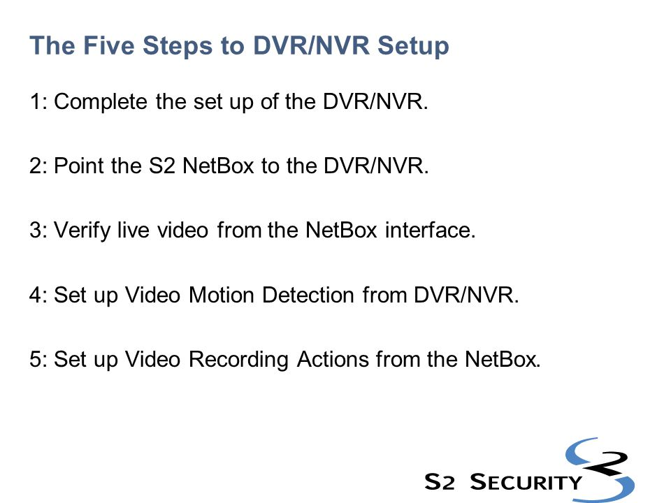 The Five Steps to DVR/NVR Setup 1: Complete the set up of the DVR/NVR. 2: Point the S2 NetBox to the DVR/NVR. 3: Verify live video from the NetBox int