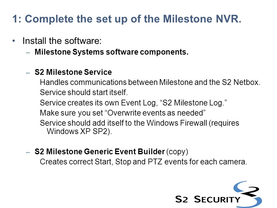 1: Complete the set up of the Milestone NVR. Install the software: – Milestone Systems software components. – S2 Milestone Service Handles communicati