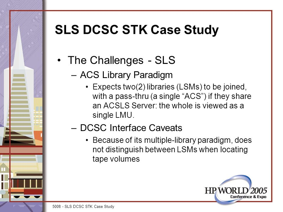 5008 - SLS DCSC STK Case Study SLS DCSC STK Case Study The Challenges - SLS –ACS Library Paradigm Expects two(2) libraries (LSMs) to be joined, with a pass-thru (a single ACS ) if they share an ACSLS Server: the whole is viewed as a single LMU.