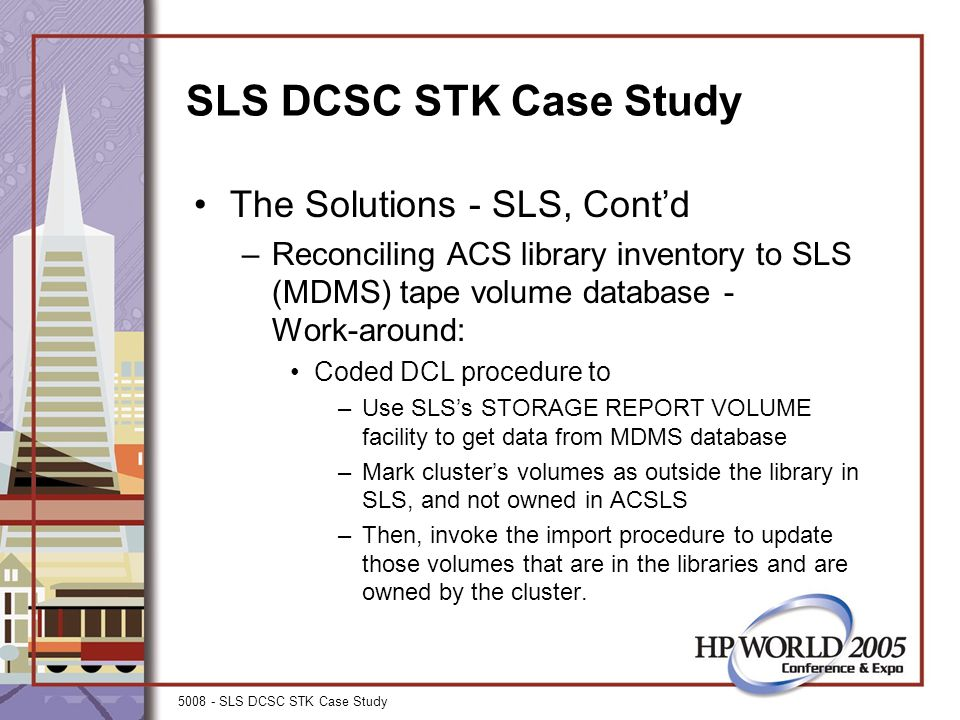 5008 - SLS DCSC STK Case Study SLS DCSC STK Case Study The Solutions - SLS, Cont'd –Reconciling ACS library inventory to SLS (MDMS) tape volume database - Work-around: Coded DCL procedure to –Use SLS's STORAGE REPORT VOLUME facility to get data from MDMS database –Mark cluster's volumes as outside the library in SLS, and not owned in ACSLS –Then, invoke the import procedure to update those volumes that are in the libraries and are owned by the cluster.