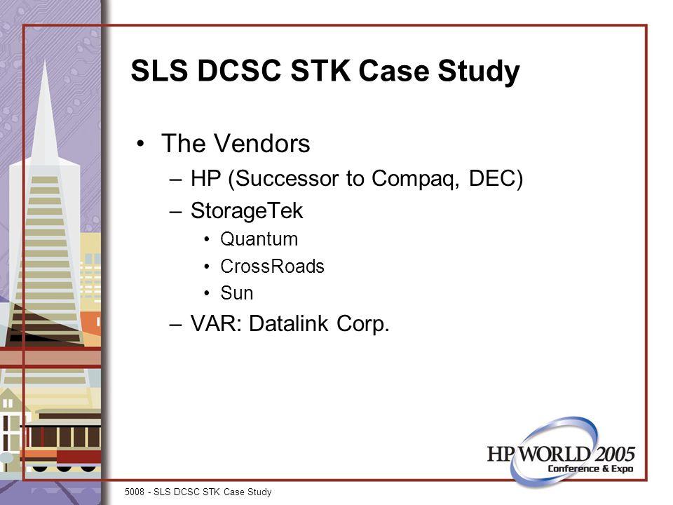 5008 - SLS DCSC STK Case Study SLS DCSC STK Case Study The Vendors –HP (Successor to Compaq, DEC) –StorageTek Quantum CrossRoads Sun –VAR: Datalink Corp.