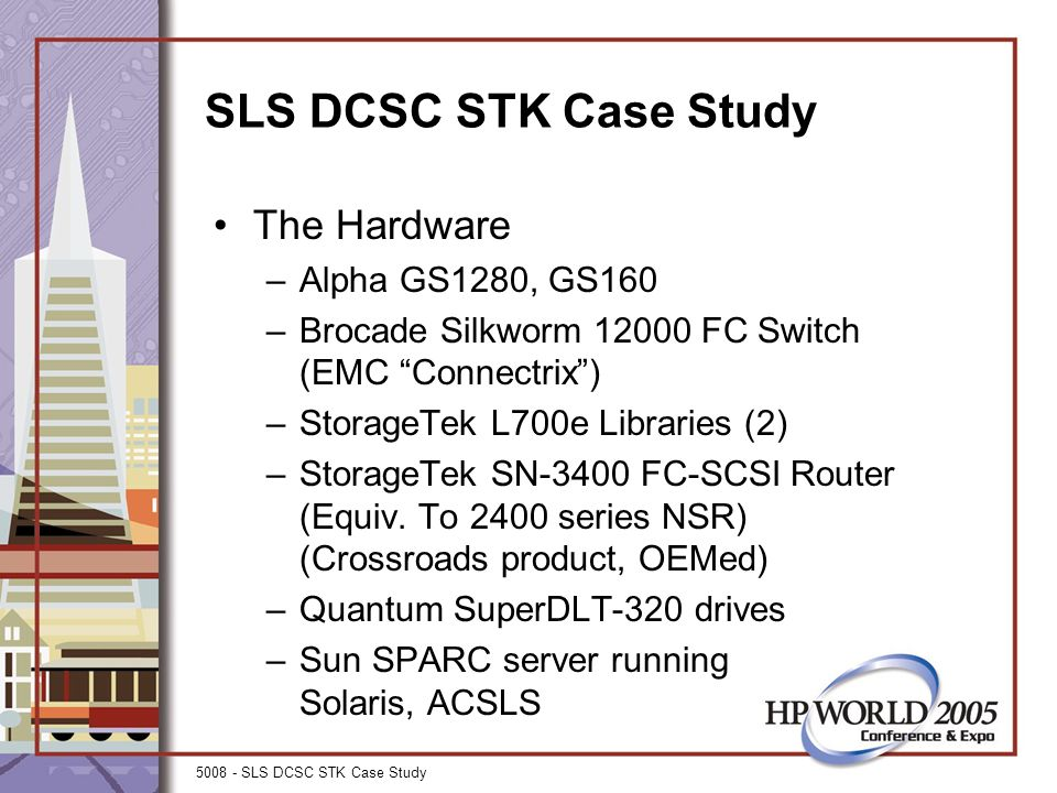 5008 - SLS DCSC STK Case Study SLS DCSC STK Case Study The Hardware –Alpha GS1280, GS160 –Brocade Silkworm 12000 FC Switch (EMC Connectrix ) –StorageTek L700e Libraries (2) –StorageTek SN-3400 FC-SCSI Router (Equiv.