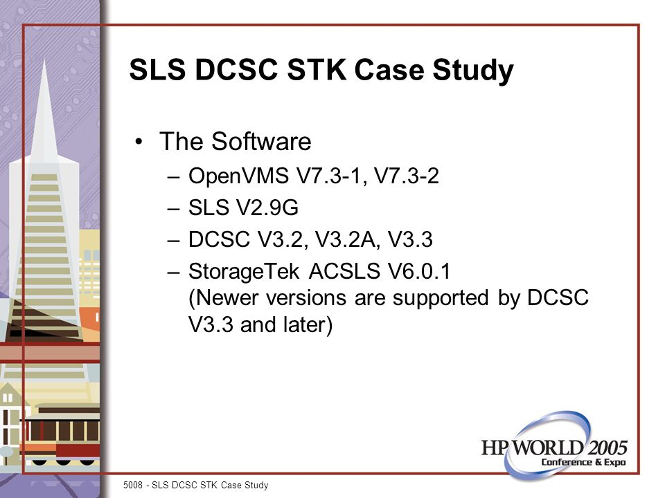 5008 - SLS DCSC STK Case Study SLS DCSC STK Case Study The Software –OpenVMS V7.3-1, V7.3-2 –SLS V2.9G –DCSC V3.2, V3.2A, V3.3 –StorageTek ACSLS V6.0.1 (Newer versions are supported by DCSC V3.3 and later)