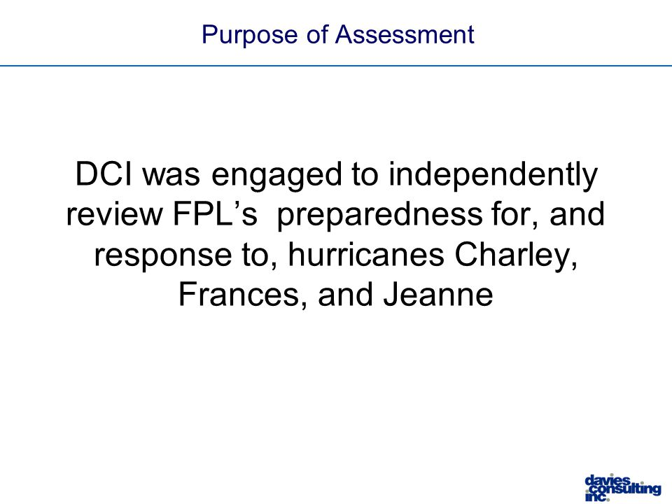 Purpose of Assessment DCI was engaged to independently review FPL's preparedness for, and response to, hurricanes Charley, Frances, and Jeanne