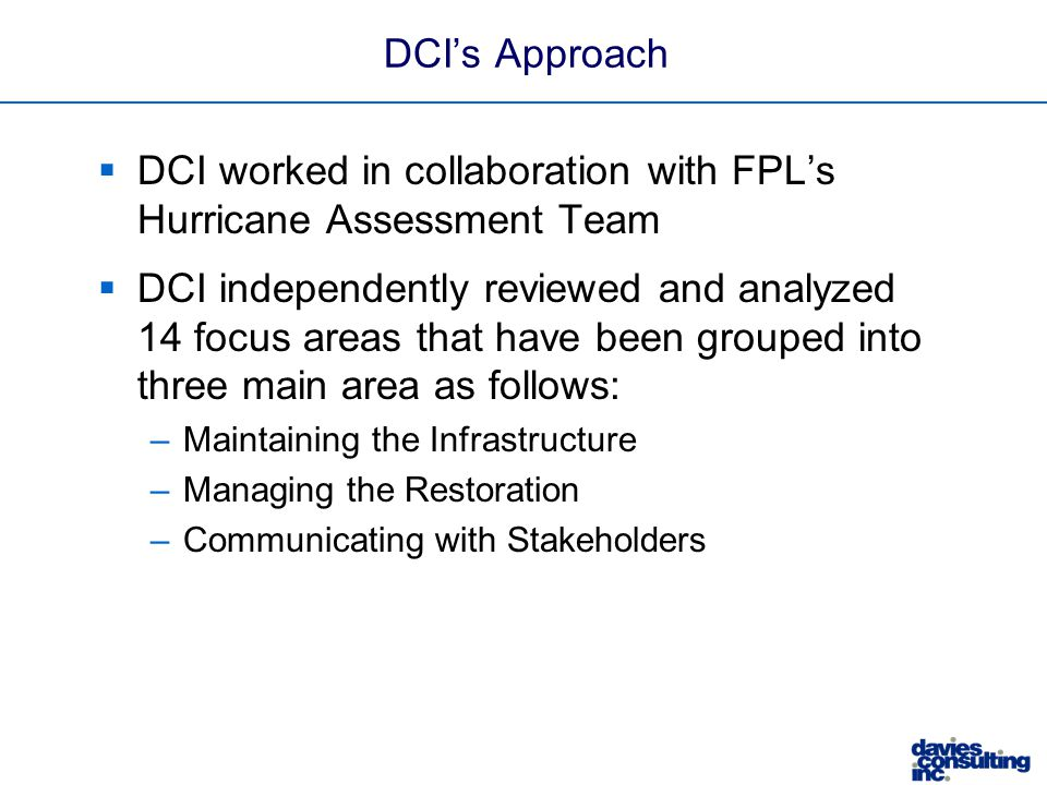 DCI's Approach  DCI worked in collaboration with FPL's Hurricane Assessment Team  DCI independently reviewed and analyzed 14 focus areas that have been grouped into three main area as follows: –Maintaining the Infrastructure –Managing the Restoration –Communicating with Stakeholders