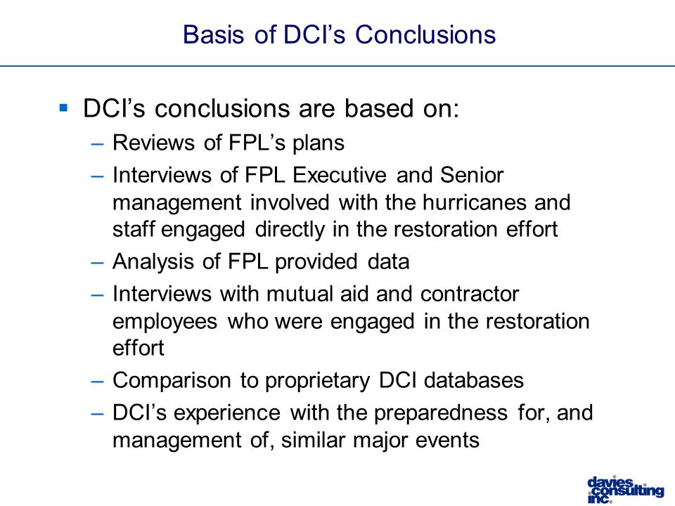 Basis of DCI's Conclusions  DCI's conclusions are based on: –Reviews of FPL's plans –Interviews of FPL Executive and Senior management involved with the hurricanes and staff engaged directly in the restoration effort –Analysis of FPL provided data –Interviews with mutual aid and contractor employees who were engaged in the restoration effort –Comparison to proprietary DCI databases –DCI's experience with the preparedness for, and management of, similar major events