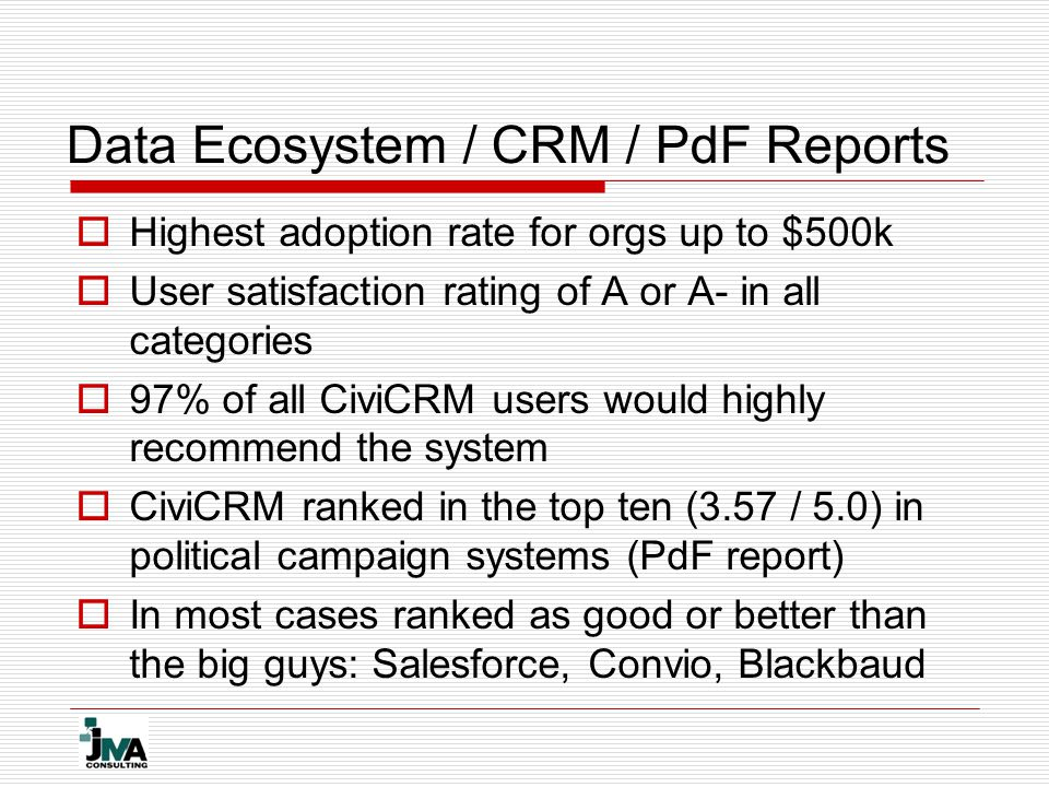 Data Ecosystem / CRM / PdF Reports  Highest adoption rate for orgs up to $500k  User satisfaction rating of A or A- in all categories  97% of all C