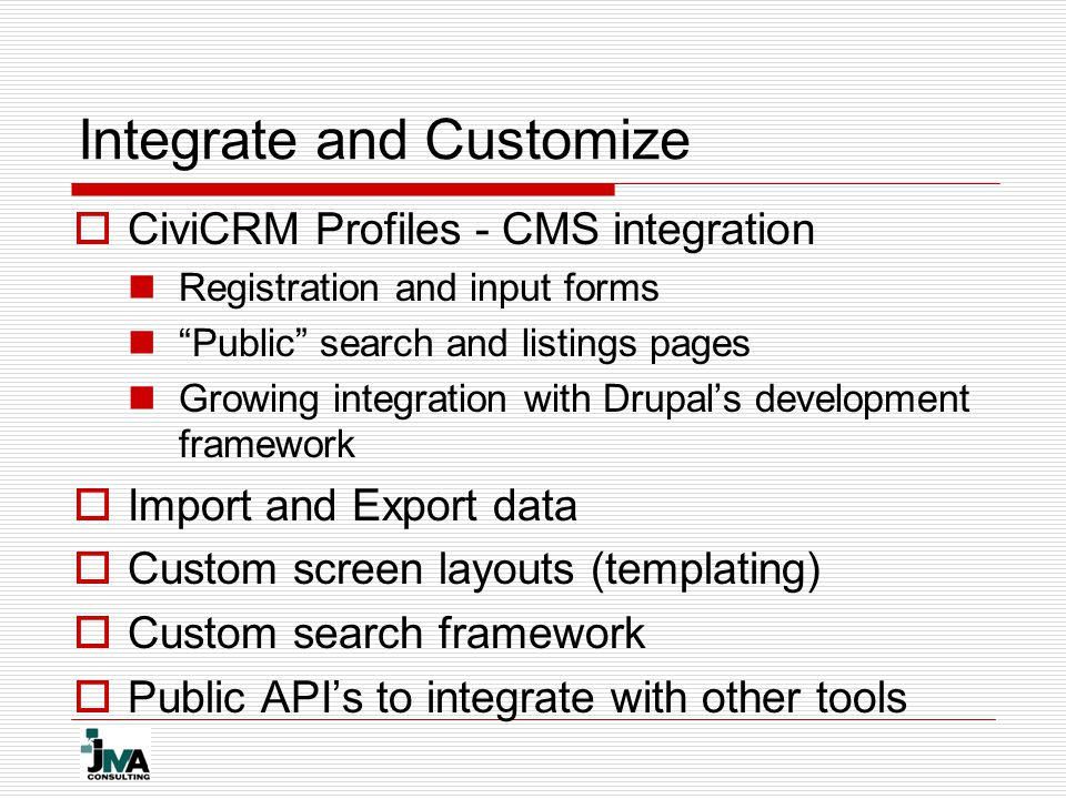Integrate and Customize  CiviCRM Profiles - CMS integration Registration and input forms Public search and listings pages Growing integration with Drupal's development framework  Import and Export data  Custom screen layouts (templating)  Custom search framework  Public API's to integrate with other tools