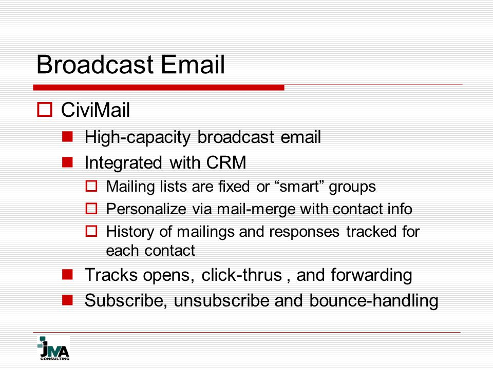 Broadcast Email  CiviMail High-capacity broadcast email Integrated with CRM  Mailing lists are fixed or smart groups  Personalize via mail-merge with contact info  History of mailings and responses tracked for each contact Tracks opens, click-thrus, and forwarding Subscribe, unsubscribe and bounce-handling