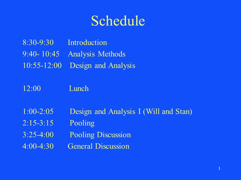 1 Schedule 8:30-9:30 Introduction 9:40- 10:45 Analysis Methods 10:55-12:00 Design and Analysis 12:00 Lunch 1:00-2:05 Design and Analysis I (Will and Stan) 2:15-3:15 Pooling 3:25-4:00 Pooling Discussion 4:00-4:30 General Discussion