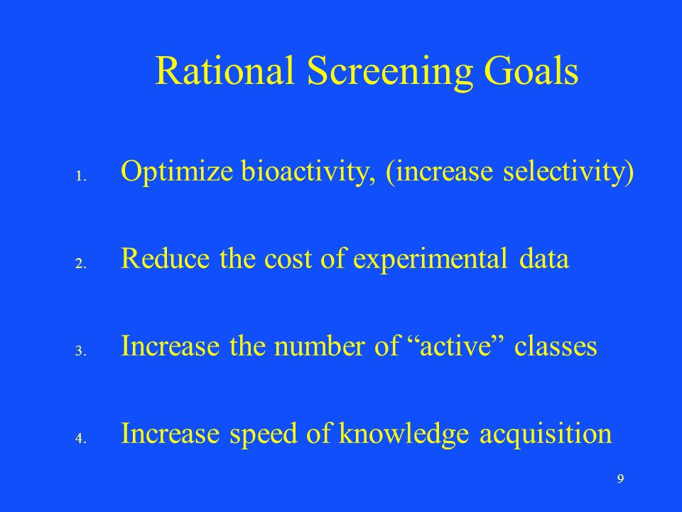 "9 Rational Screening Goals 1. Optimize bioactivity, (increase selectivity) 2. Reduce the cost of experimental data 3. Increase the number of ""active"""