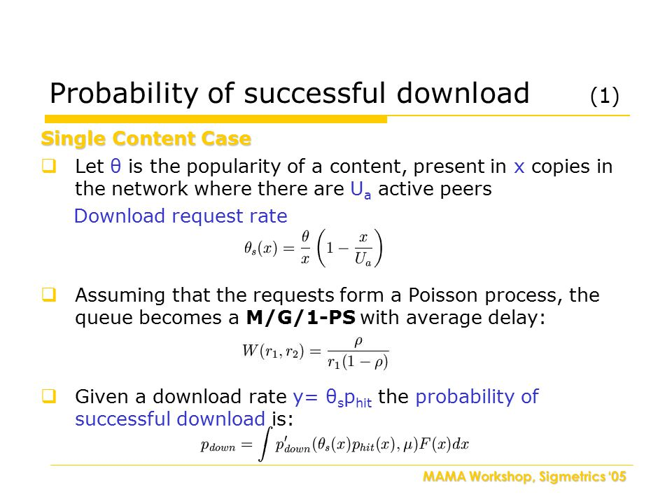 MAMA Workshop, Sigmetrics '05 Probability of successful download (1)  Let θ is the popularity of a content, present in x copies in the network where there are U a active peers Download request rate  Assuming that the requests form a Poisson process, the queue becomes a M/G/1-PS with average delay:  Given a download rate y= θ s p hit the probability of successful download is: Single Content Case
