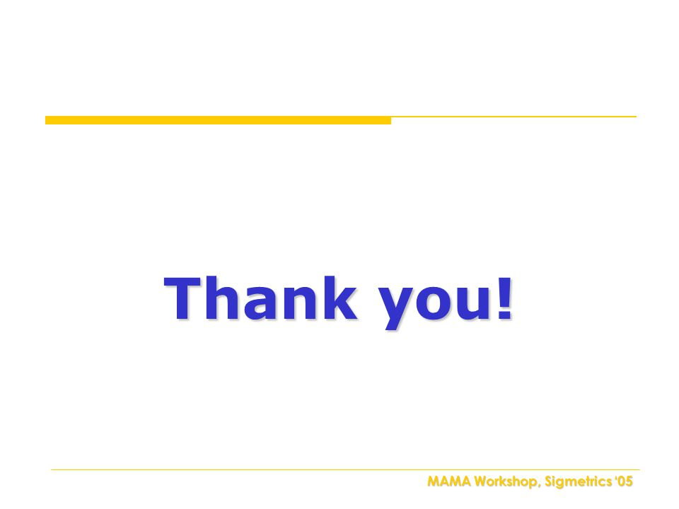 MAMA Workshop, Sigmetrics '05 Thank you!