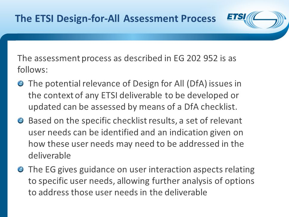 The ETSI Design-for-All Assessment Process The assessment process as described in EG 202 952 is as follows: The potential relevance of Design for All (DfA) issues in the context of any ETSI deliverable to be developed or updated can be assessed by means of a DfA checklist.