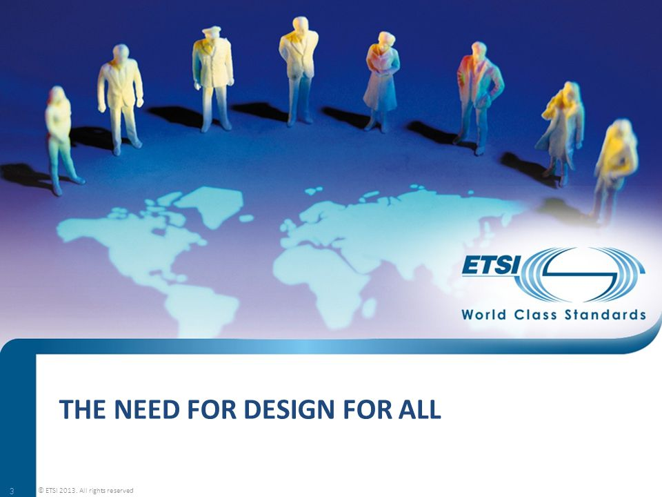 THE NEED FOR DESIGN FOR ALL 3 © ETSI 2013. All rights reserved