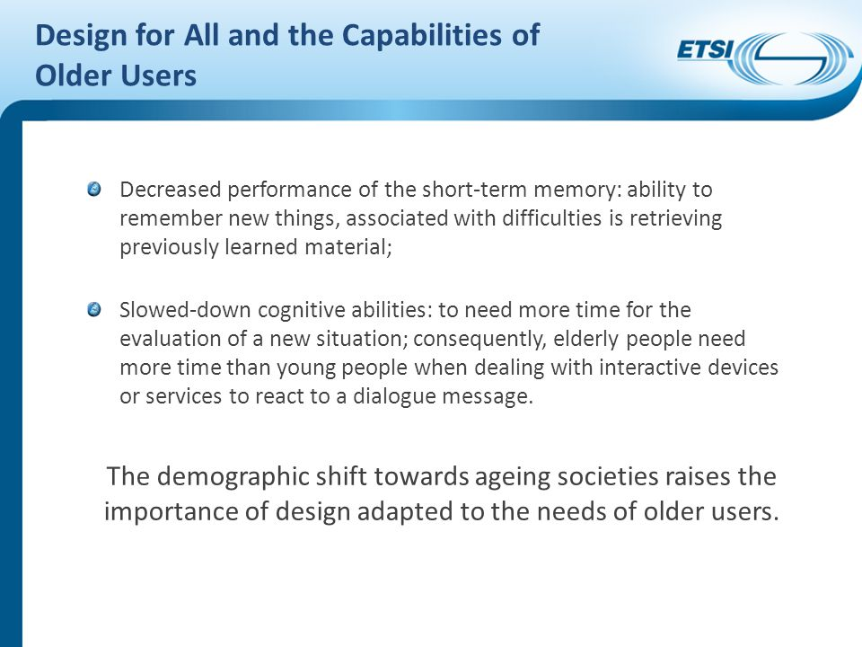 Decreased performance of the short-term memory: ability to remember new things, associated with difficulties is retrieving previously learned material; Slowed-down cognitive abilities: to need more time for the evaluation of a new situation; consequently, elderly people need more time than young people when dealing with interactive devices or services to react to a dialogue message.