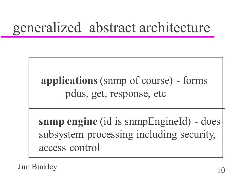 10 Jim Binkley generalized abstract architecture applications (snmp of course) - forms pdus, get, response, etc snmp engine (id is snmpEngineId) - does subsystem processing including security, access control