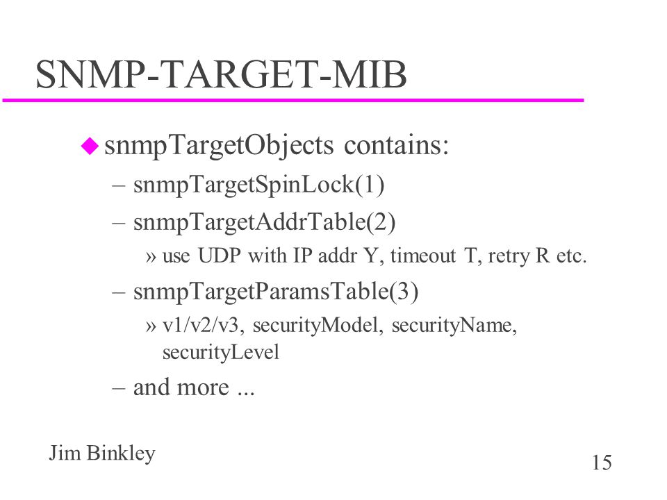15 Jim Binkley SNMP-TARGET-MIB u snmpTargetObjects contains: –snmpTargetSpinLock(1) –snmpTargetAddrTable(2) »use UDP with IP addr Y, timeout T, retry R etc.