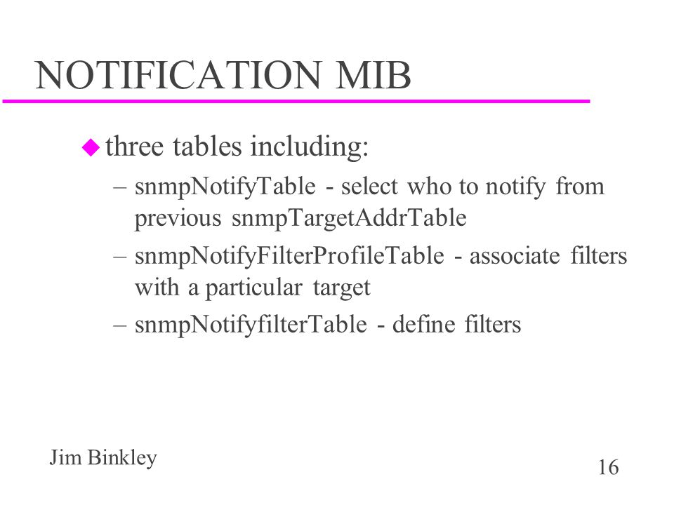 16 Jim Binkley NOTIFICATION MIB u three tables including: –snmpNotifyTable - select who to notify from previous snmpTargetAddrTable –snmpNotifyFilterProfileTable - associate filters with a particular target –snmpNotifyfilterTable - define filters