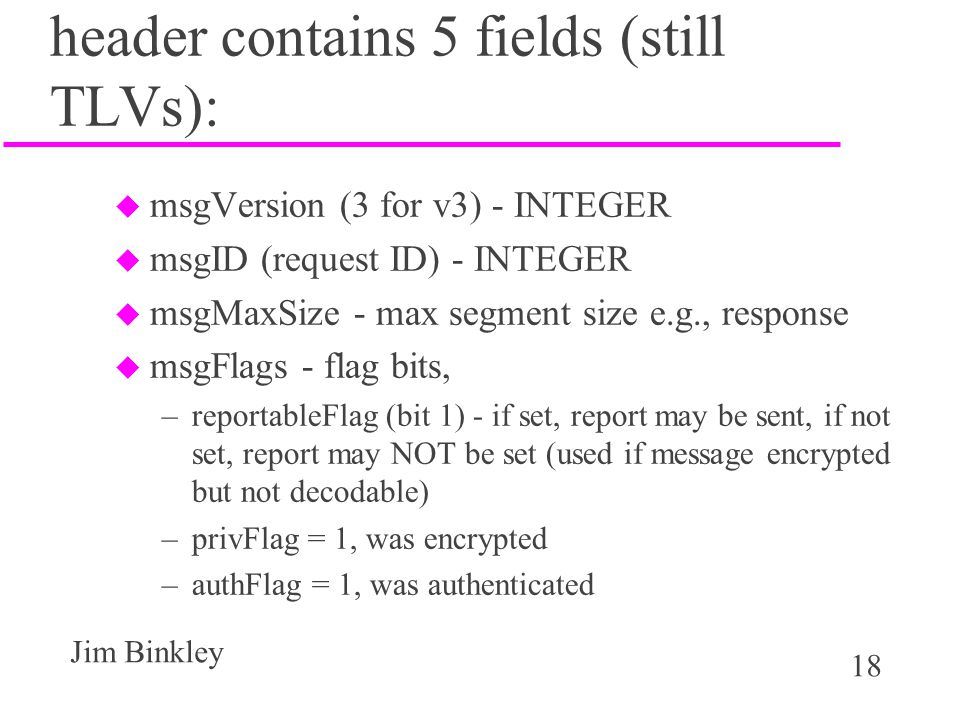 18 Jim Binkley header contains 5 fields (still TLVs): u msgVersion (3 for v3) - INTEGER u msgID (request ID) - INTEGER u msgMaxSize - max segment size e.g., response u msgFlags - flag bits, –reportableFlag (bit 1) - if set, report may be sent, if not set, report may NOT be set (used if message encrypted but not decodable) –privFlag = 1, was encrypted –authFlag = 1, was authenticated