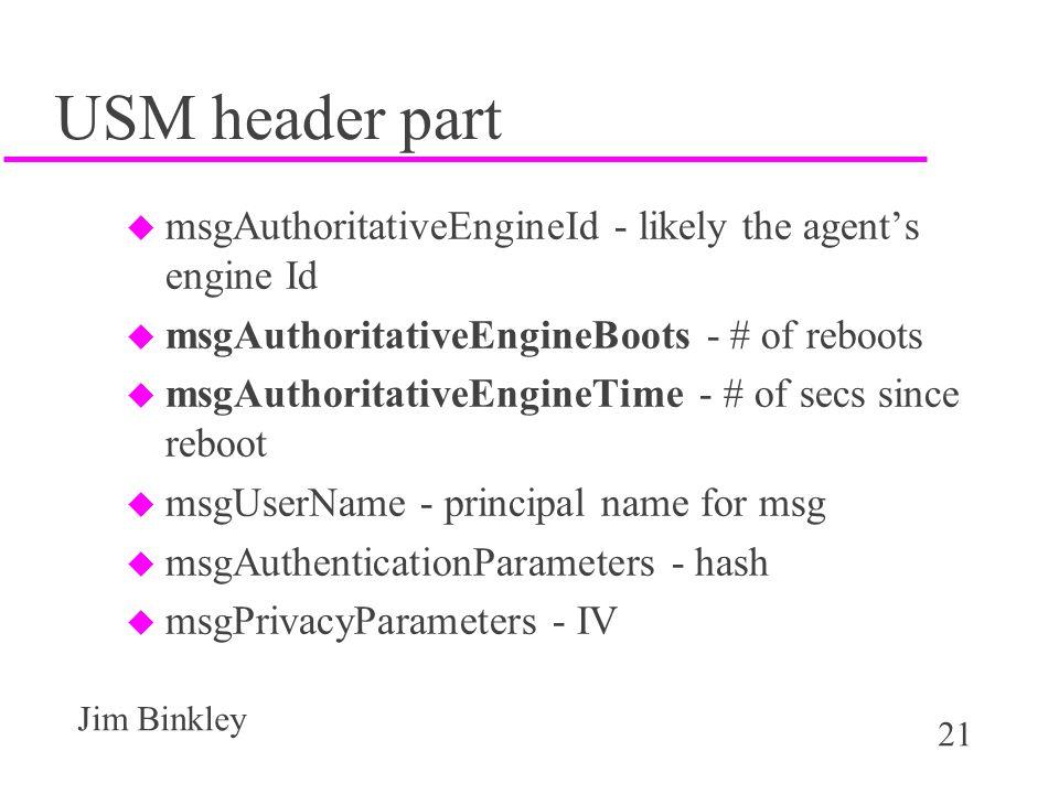 21 Jim Binkley USM header part u msgAuthoritativeEngineId - likely the agent's engine Id u msgAuthoritativeEngineBoots - # of reboots u msgAuthoritativeEngineTime - # of secs since reboot u msgUserName - principal name for msg u msgAuthenticationParameters - hash u msgPrivacyParameters - IV