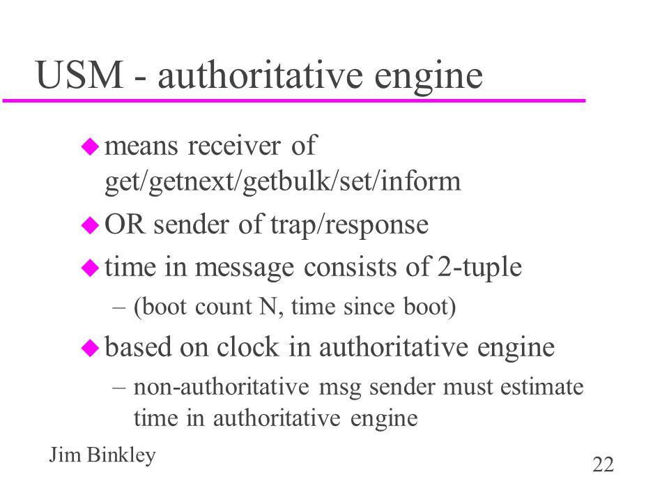22 Jim Binkley USM - authoritative engine u means receiver of get/getnext/getbulk/set/inform u OR sender of trap/response u time in message consists of 2-tuple –(boot count N, time since boot) u based on clock in authoritative engine –non-authoritative msg sender must estimate time in authoritative engine