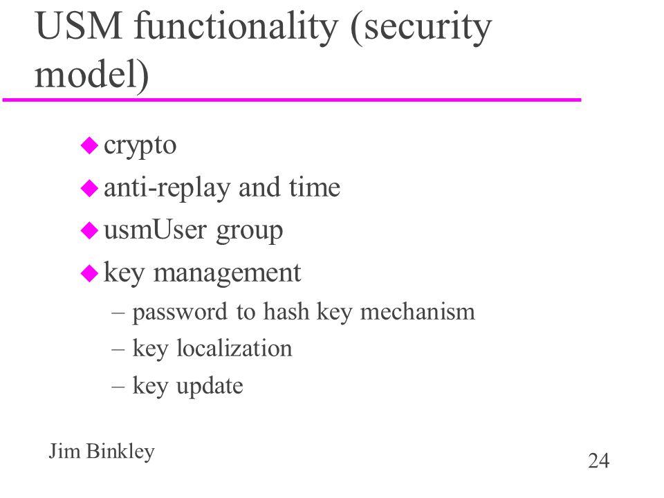 24 Jim Binkley USM functionality (security model) u crypto u anti-replay and time u usmUser group u key management –password to hash key mechanism –key localization –key update