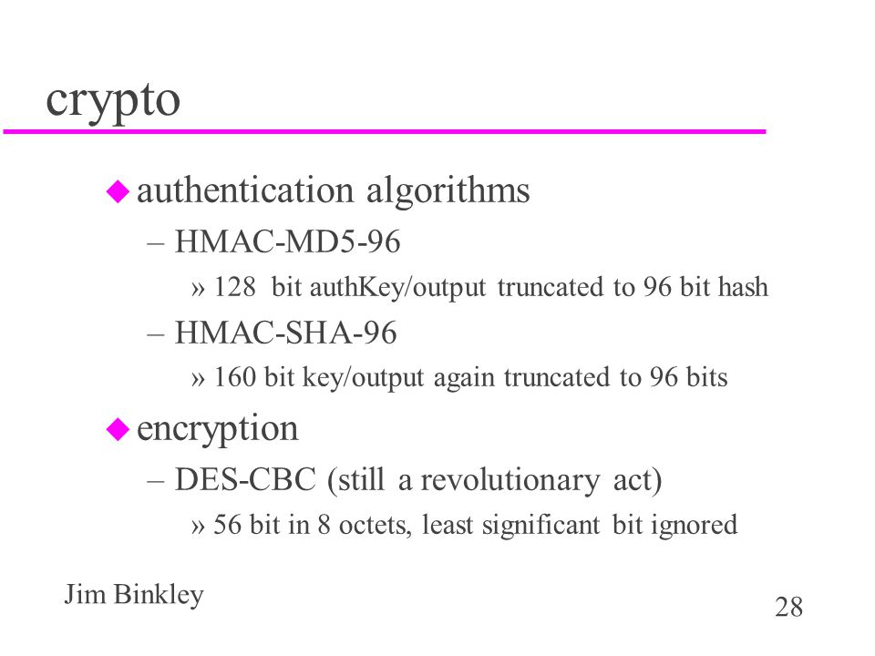 28 Jim Binkley crypto u authentication algorithms –HMAC-MD5-96 »128 bit authKey/output truncated to 96 bit hash –HMAC-SHA-96 »160 bit key/output again truncated to 96 bits u encryption –DES-CBC (still a revolutionary act) »56 bit in 8 octets, least significant bit ignored