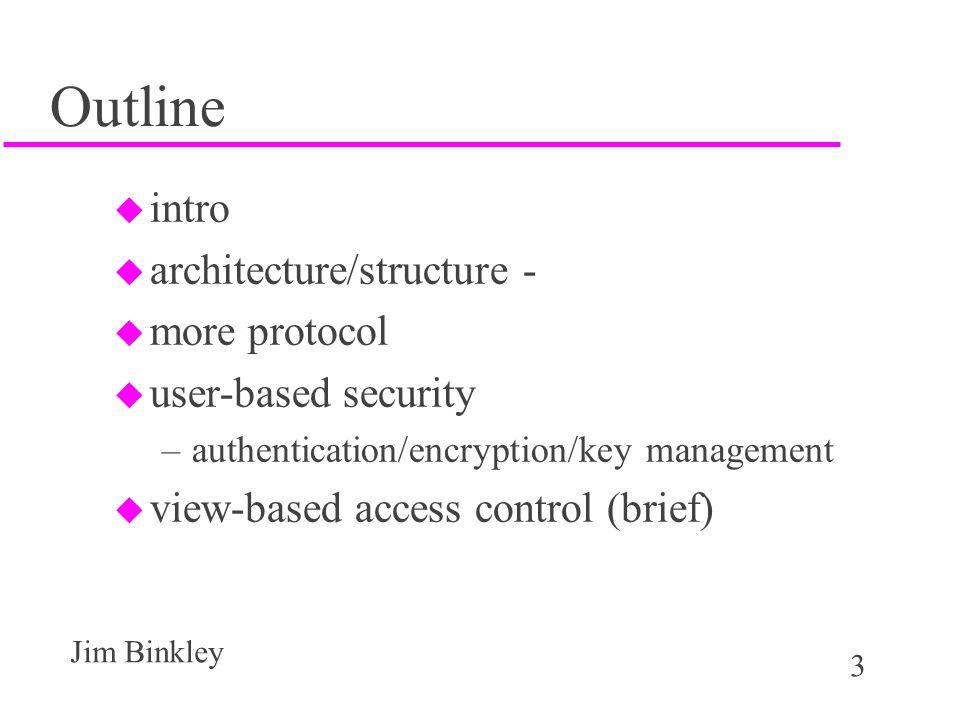3 Jim Binkley Outline u intro u architecture/structure - u more protocol u user-based security –authentication/encryption/key management u view-based access control (brief)