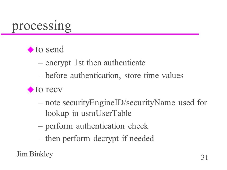 31 Jim Binkley processing u to send –encrypt 1st then authenticate –before authentication, store time values u to recv –note securityEngineID/securityName used for lookup in usmUserTable –perform authentication check –then perform decrypt if needed