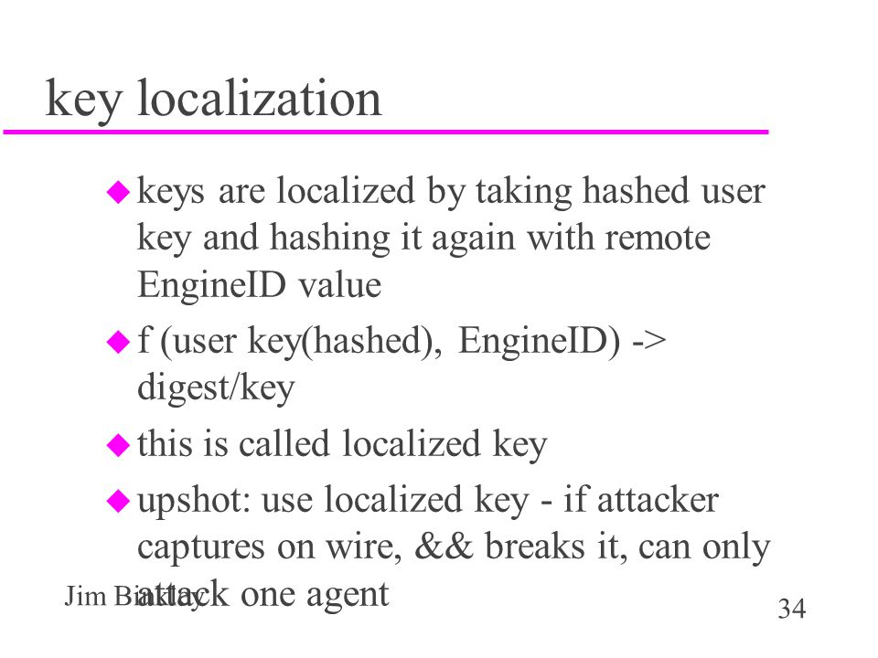34 Jim Binkley key localization u keys are localized by taking hashed user key and hashing it again with remote EngineID value u f (user key(hashed), EngineID) -> digest/key u this is called localized key u upshot: use localized key - if attacker captures on wire, && breaks it, can only attack one agent
