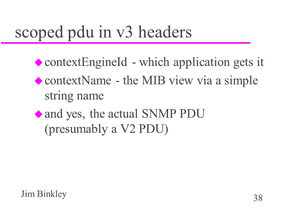 38 Jim Binkley scoped pdu in v3 headers u contextEngineId - which application gets it u contextName - the MIB view via a simple string name u and yes, the actual SNMP PDU (presumably a V2 PDU)