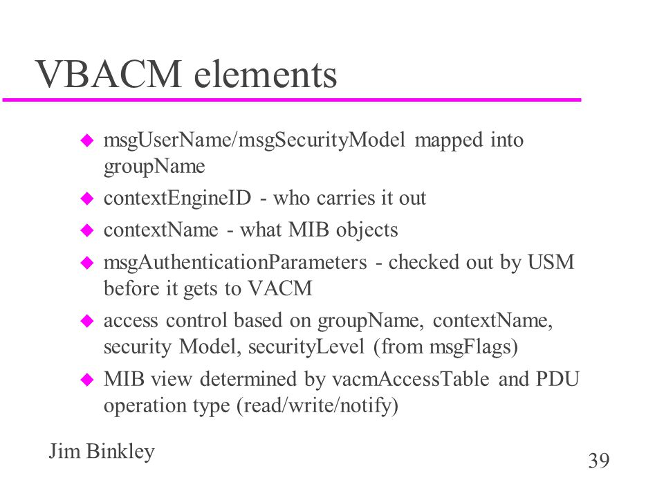 39 Jim Binkley VBACM elements u msgUserName/msgSecurityModel mapped into groupName u contextEngineID - who carries it out u contextName - what MIB objects u msgAuthenticationParameters - checked out by USM before it gets to VACM u access control based on groupName, contextName, security Model, securityLevel (from msgFlags) u MIB view determined by vacmAccessTable and PDU operation type (read/write/notify)