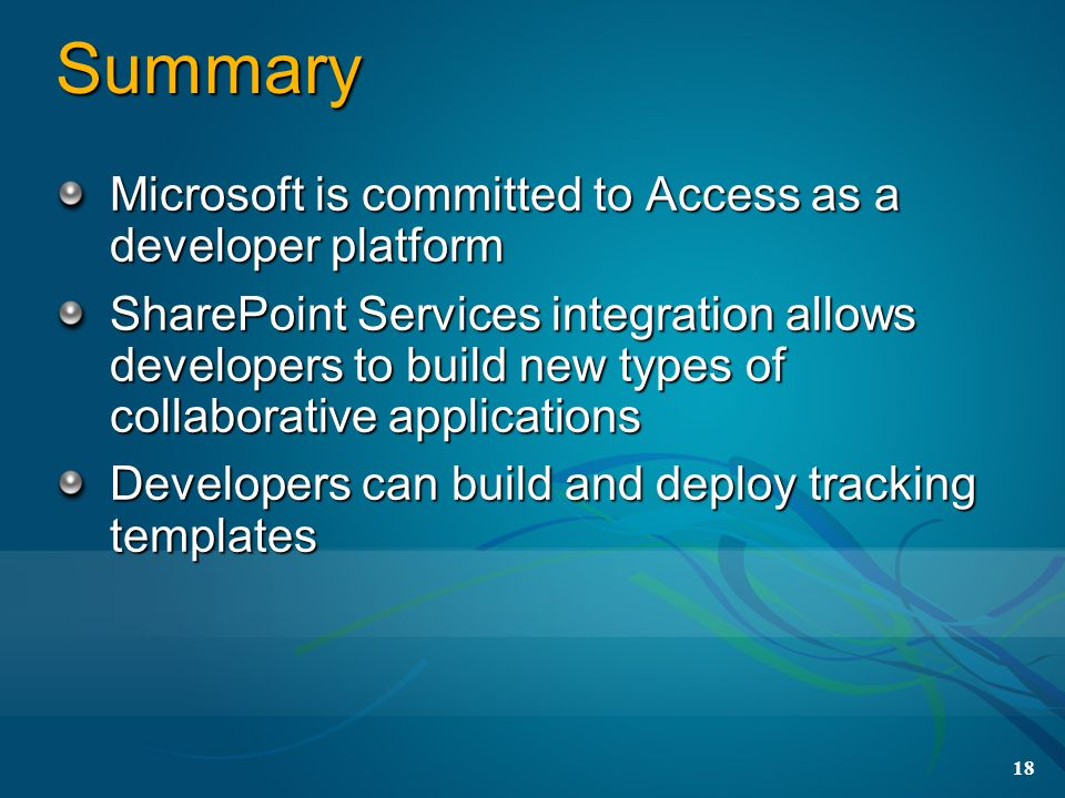 18 Summary Microsoft is committed to Access as a developer platform SharePoint Services integration allows developers to build new types of collaborative applications Developers can build and deploy tracking templates