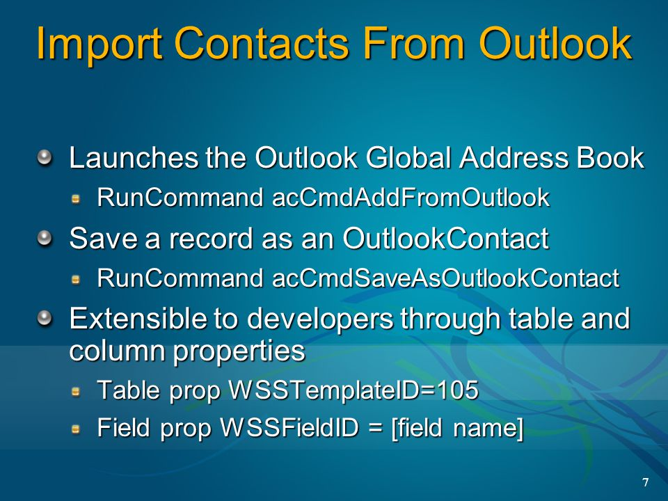 7 Import Contacts From Outlook Launches the Outlook Global Address Book RunCommand acCmdAddFromOutlook Save a record as an OutlookContact RunCommand acCmdSaveAsOutlookContact Extensible to developers through table and column properties Table prop WSSTemplateID=105 Field prop WSSFieldID = [field name]