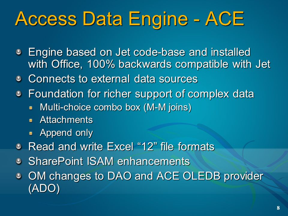 8 Access Data Engine - ACE Engine based on Jet code-base and installed with Office, 100% backwards compatible with Jet Connects to external data sources Foundation for richer support of complex data Multi-choice combo box (M-M joins) Attachments Append only Read and write Excel 12 file formats SharePoint ISAM enhancements OM changes to DAO and ACE OLEDB provider (ADO)