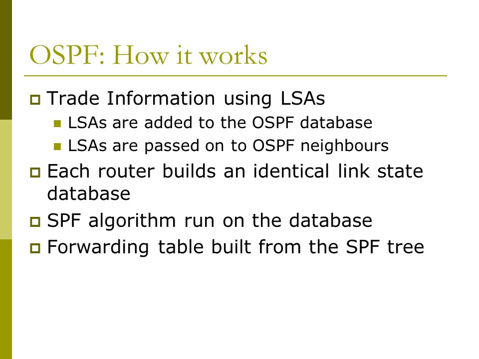 OSPF: How it works  Trade Information using LSAs LSAs are added to the OSPF database LSAs are passed on to OSPF neighbours  Each router builds an identical link state database  SPF algorithm run on the database  Forwarding table built from the SPF tree