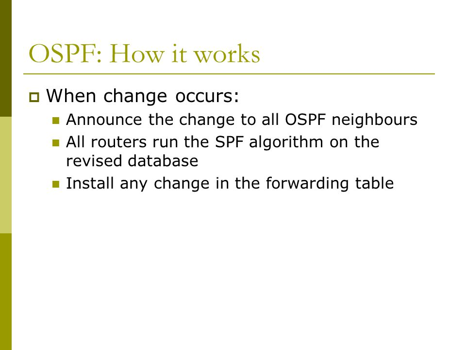 OSPF: How it works  When change occurs: Announce the change to all OSPF neighbours All routers run the SPF algorithm on the revised database Install any change in the forwarding table